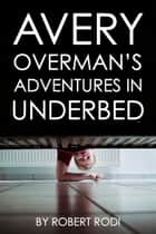 Avery Overman's Adventures In Underbed ebook by Robert Rodi