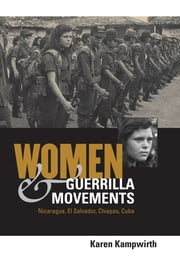 Women and Guerrilla Movements - Nicaragua, El Salvador, Chiapas, Cuba ebook by Karen Kampwirth