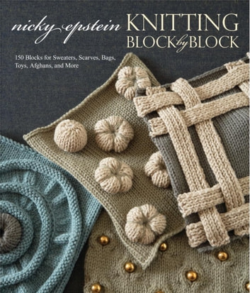 Knitting Block by Block - 150 Blocks for Sweaters, Scarves, Bags, Toys, Afghans, and More ebook by Nicky Epstein