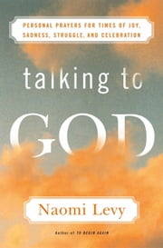 Talking to God - Personal Prayers for Times of Joy, Sadness, Struggle, and Celebration ebook by Naomi Levy