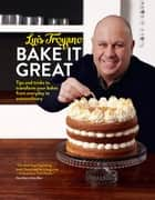 Bake it Great - Tips and tricks to transform your bakes from everyday to extraordinary ebook by Luis Troyano