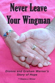 Never Leave Your Wingman - Dionne and Graham Warner's Story of Hope ebook by Deana J. Driver