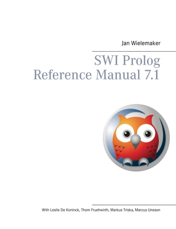 SWI Prolog Reference Manual 7.1 ebook by Jan Wielemaker,Leslie De Koninck,Thom Fruehwirth,Markus Triska,Marcus Uneson