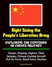 Right Sizing the People's Liberation Army: Exploring the Contours of China's Military - Taiwan, Xinjiang, Uighurs, Tibet, Senkaku, Chinese Combat Aircraft, PLA Air Force, Naval Force, Nuclear ebook by Progressive Management