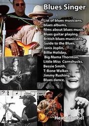 Guide to the Blues,Janis Joplin, Billie Holiday, Big Mama Thornton, Little Miss Cornshucks, Bessie Smith, T-Bone Walker, Jimmy Rushing Blues dance, - Blues Singer: List of blues musicians, blues albums, films about blues music,Blues guitar playing, British blues musicians ebook by Heinz Duthel