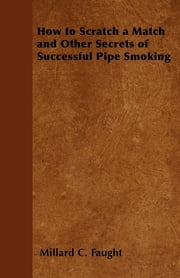 How to Scratch a Match and Other Secrets of Successful Pipe Smoking ebook by Millard C. Faught