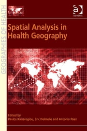 Spatial Analysis in Health Geography ebook by Assoc Prof Antonio Páez,Asst Prof Eric Delmelle,Professor Pavlos Kanaroglou,Professor Susan J Elliott,Dr Allison Williams