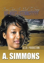 I'VE GOT A LOT TO SAY, BUT WHO'S LISTENING????? - A. S.R. PRODUCTION ebook by A. SIMMONS