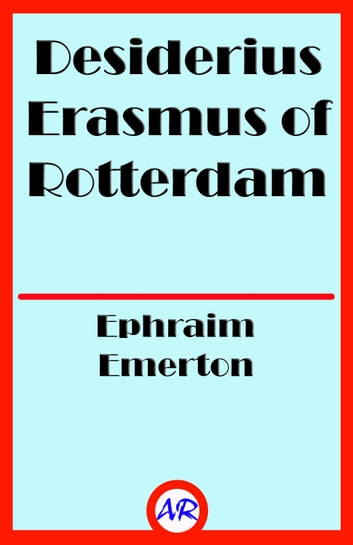 Desiderius Erasmus of Rotterdam (Illustrated) ebook by Ephraim Emerton