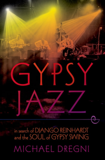 Gypsy Jazz - In Search of Django Reinhardt and the Soul of Gypsy Swing ebook by Michael Dregni