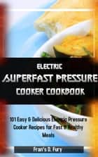 Electric Superfast Pressure Cooker Cookbook: 101 Easy & Delicious Electric Pressure Cooker Recipes for Fast & Healthy Meals ebook by Fran's D. Fury