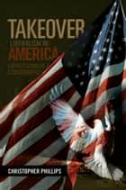 TAKEOVER, Liberalism in America ebook by Christopher Phillips