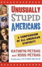 Unusually Stupid Americans - A Compendium of All-American Stupidity ebook by Kathryn Petras, Ross Petras