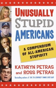 Unusually Stupid Americans - A Compendium of All-American Stupidity ebook by Kathryn Petras,Ross Petras