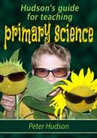 Hudson's guide for teaching primary science ebook by Peter Hudson
