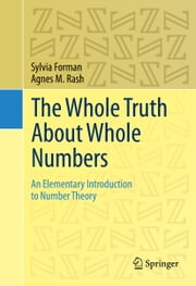 The Whole Truth About Whole Numbers - An Elementary Introduction to Number Theory ebook by Sylvia Forman,Agnes M. Rash