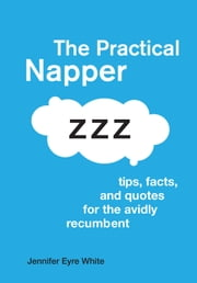 The Practical Napper - Tips, Facts, and Quotes for the Avidly Recumbent ebook by Jennifer Eyre White