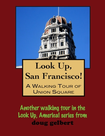Look Up, San Francisco! A Walking Tour of Union Square ebook by Doug Gelbert