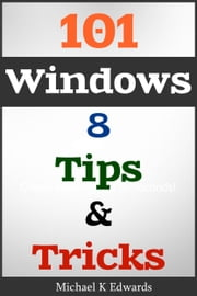 101 Windows 8 - Tips & Tricks Made Simple ebook by Michael Edwards