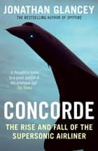 Concorde - The Rise and Fall of the Supersonic Airliner ebook by Jonathan Glancey