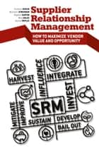 Supplier Relationship Management - How to Maximize Vendor Value and Opportunity ebook by Stephen  Easton, Michael D. Hales, Christian Schuh,...