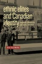 Ethnic Elites and Canadian Identity - Japanese, Ukrainians, and Scots, 1919-1971 ebook by Aya Fujiwara
