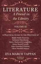 Literature - A Friend in the Library - Volume XI - A Practical Guide to the Writings of Ralph Waldo Emerson, Nathaniel Hawthorne, Henry Wadsworth Longfellow, James Russell Lowell, John Greenleaf Whittier, Oliver Wendell Holmes ebook by Eva March Tappan
