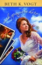 Wish You Were Here - A Novel ebook by Beth K. Vogt