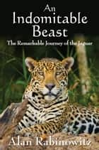 An Indomitable Beast ebook by Alan Rabinowitz