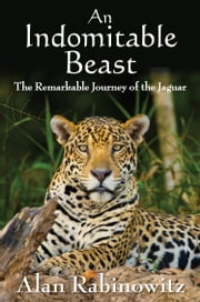 An Indomitable Beast - The Remarkable Journey of the Jaguar ebook by Alan Rabinowitz