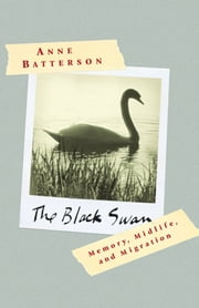 The Black Swan - Memory, Midlife, and Migration ebook by Anne Batterson
