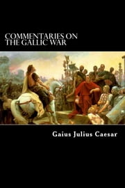 Commentaries on the Gallic War - And Other Commentaries of Gaius Julius Caesar ebook by Gaius Julius Caesar