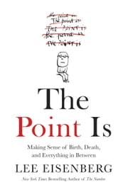 The Point Is - Making Sense of Birth, Death, and Everything in Between ebook by Lee Eisenberg