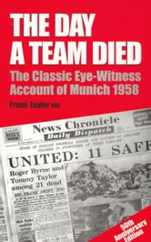 The Day a Team Died: The Classic Eye-Witness Account of Munich 1958 - The Classic Eye-Witness Account of Munich 1958 ebook by Frank Taylor, OBE