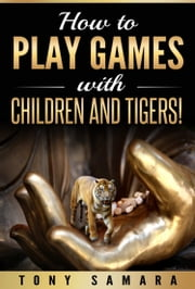 How to Play Games with Children and Tigers! ebook by Tony Samara