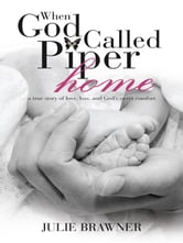 When God Called Piper Home - a true story of love, loss, and God's sweet comfort ebook by Julie Brawner