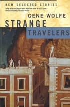 Strange Travelers - New Selected Stories ebook by Gene Wolfe