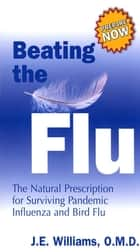 Beating the Flu - The Natural Prescription for Surviving Pandemic Influenza and Bird Flu ebook by J. E. Williams