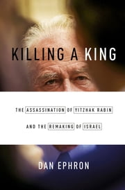 Killing a King: The Assassination of Yitzhak Rabin and the Remaking of Israel ebook by Dan Ephron