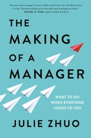 The Making of a Manager - What to Do When Everyone Looks to You eBook by Julie Zhuo