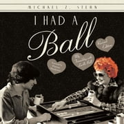 I Had a Ball - My Friendship with Lucille Ball Revised Edition ebook by Michael Z. Stern