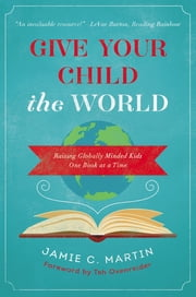 Give Your Child the World - Raising Globally Minded Kids One Book at a Time ebook by Jamie C. Martin,Tsh Oxenreider