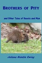 Brothers of Pity - and Other Tales of Beasts and Men ebook by Juliana Horatia Ewing
