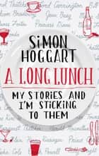 A Long Lunch - My Stories and I'm Sticking to Them ebook by Simon Hoggart