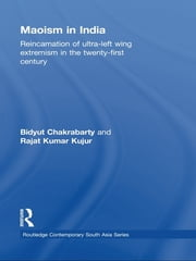 Maoism in India - Reincarnation of Ultra-Left Wing Extremism in the Twenty-First Century ebook by Bidyut Chakrabarty,Rajat Kumar Kujur