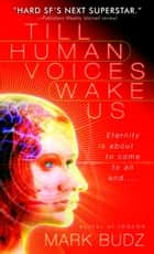 Till Human Voices Wake Us ebook by Mark Budz