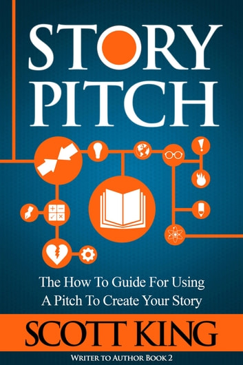 Story Pitch - The How-to Guide for Using a Pitch to Create Your Story ebook by Scott King
