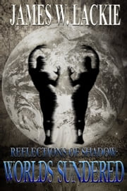 Reflections of Shadow: Worlds Sundered ebook by James W. Lackie