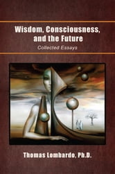 Wisdom, Consciousness, and the Future - Collected Essays ebook by Thomas Lombardo, Ph. D.