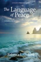 The Language of Peace - Communicating to Create Harmony ebook by Rebecca L. Oxford